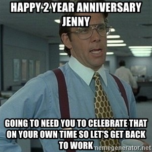 Office Space Boss - Happy 2 Year Anniversary Jenny Going to need you to celebrate that on your own time so let's get back to work
