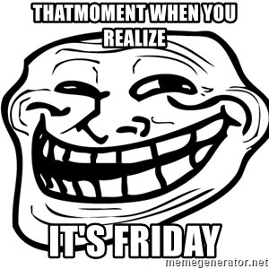 Problem Trollface - Thatmoment when you realize  It's Friday