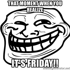 Problem Trollface - That moment when you realize It's Friday!!
