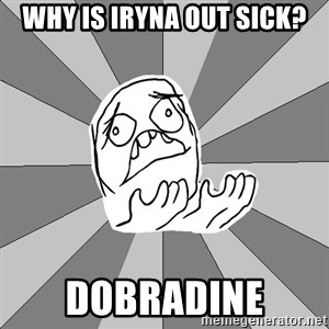 Whyyy??? - Why is Iryna out sick? Dobradine