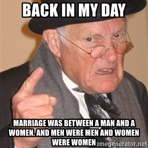 Angry Old Man - BACK IN MY DAY MARRIAGE WAS BETWEEN A MAN AND A WOMEN. AND MEN WERE MEN AND WOMEN WERE WOMEN