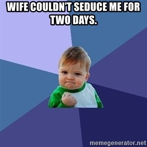 Success Kid - Wife couldn't seduce me for two days.