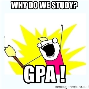All the things - Why do we study? GPA !