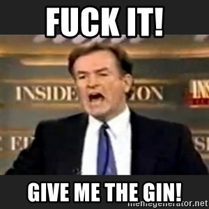 Angry Bill O'Reilly - Fuck It! Give me the gin!