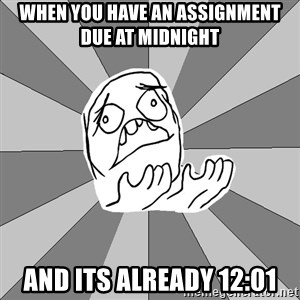 Whyyy??? - when you have an assignment due at midnight and its already 12:01
