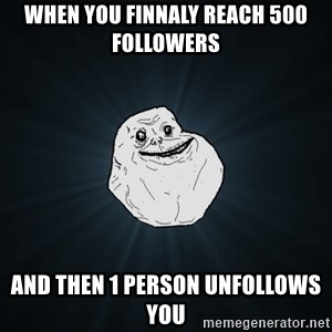 Forever Alone - when you finnaly reach 500 followers and then 1 person unfollows you
