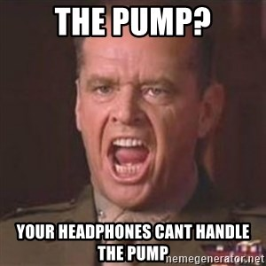 Jack Nicholson - You can't handle the truth! - The pump? YOUR headphones cant handle the pump