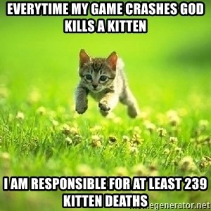 God Kills A Kitten - Everytime my game crashes god kills a kitten I am responsible for at least 239 kitten deaths