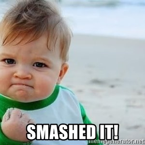 fist pump baby - Smashed it!