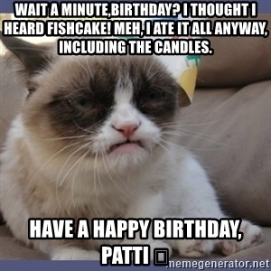 Birthday Grumpy Cat - Wait a minute,Birthday? I thought I heard Fishcake! Meh, I ate it all anyway, including the candles. Have a happy Birthday, Patti 😻