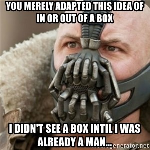 Bane - You merely adapted this idea of in or out of a box I didn't see a box intil I was already a man...
