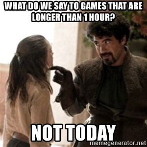 Not today arya - what do we say to games that are longer than 1 hour? not today