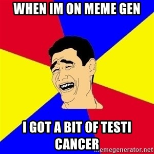 journalist - when im on meme gen i got a bit of testi cancer