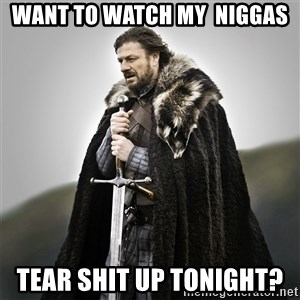 Game of Thrones - Want to watch my  niggas  Tear shit up tonight?