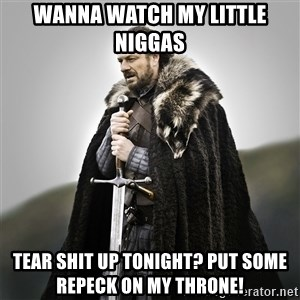Game of Thrones - Wanna watch my little niggas   Tear shit up tonight? Put some repeck on my throne!