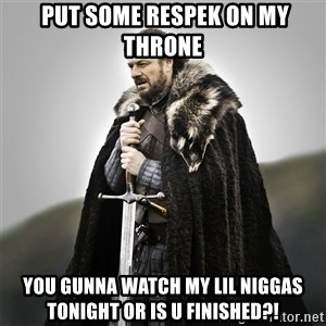 Game of Thrones - Put some respek on my throne You gunna watch my lil niggas tonight or is u finished?!
