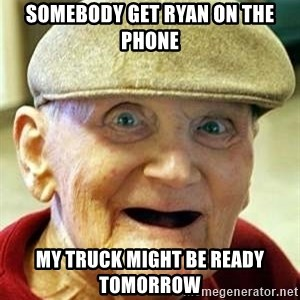 Old man no teeth - Somebody get Ryan on the phone My truck might be ready tomorrow