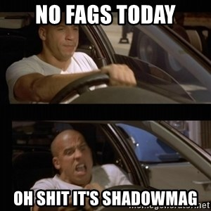 Vin Diesel Car - NO FAGS TODAY OH SHIT IT'S SHADOWMAG