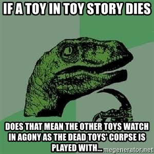 Philosoraptor - if a toy in toy story dies does that mean the other toys watch in agony as the dead toys' corpse is played with...