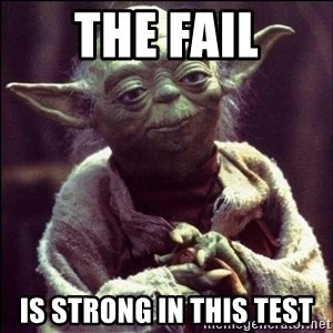 Advice Yoda - The Fail Is strong in this test