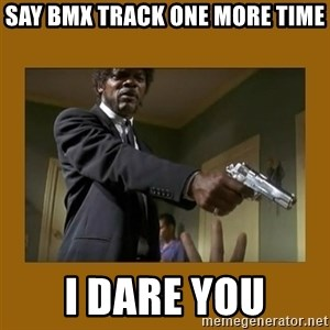 say what one more time - Say BMX track one more time I dare you
