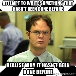Dwight from the Office - attempt to write something that hasn't been done before realise why it hasn't been done before