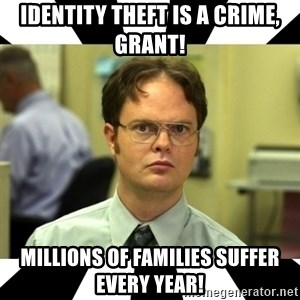 Dwight from the Office - Identity theft is a crime, Grant! Millions of families suffer every year!