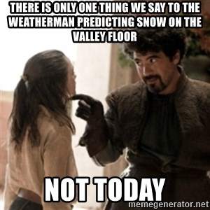 Not today arya - There is only one thing we say to the weatherman predicting snow on the valley floor Not Today