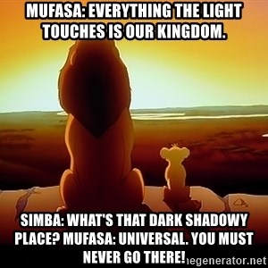 simba mufasa - Mufasa: Everything the light touches is our kingdom. Simba: What's that dark shadowy place? Mufasa: Universal. You must never go there!