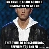 Eminem - my name is shady so don't disrespect me and or there will be consequences between you and me