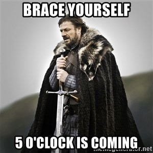 Game of Thrones - Brace Yourself 5 o'clock is coming