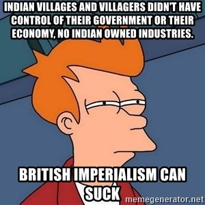 Futurama Fry - Indian villages and villagers didn't have control of their government or their economy, No Indian owned industries. British Imperialism can suck