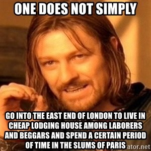 One Does Not Simply - one does not simply go into the East End of London to live in cheap lodging house among laborers and beggars and spend a certain period of time in the slums of Paris