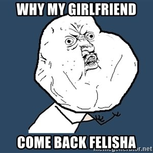 Y U No - Why my girlfriend come back FELISHA