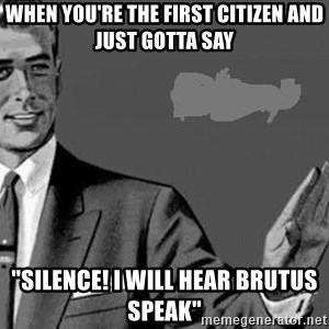 "Correction Man  - when you're the first citizen and just gotta say ""silence! i will hear Brutus speak"""