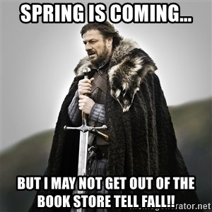 Game of Thrones - Spring is coming... But i may not get out of the book store tell fall!!