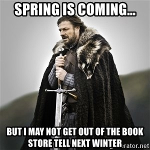 Game of Thrones - Spring is coming... But i may not get out of the book store tell next winter