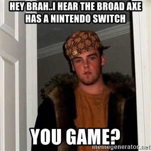 Scumbag Steve - Hey brah..I hear the Broad Axe has a Nintendo Switch You game?