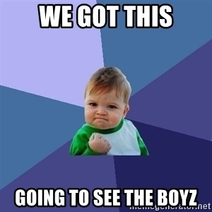 Success Kid - We got this Going to see the boyz