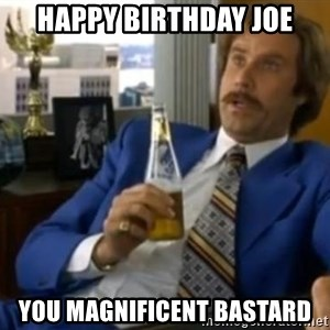 That escalated quickly-Ron Burgundy - Happy Birthday Joe You Magnificent Bastard