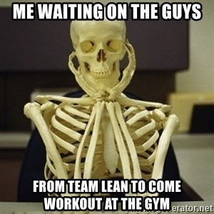Skeleton waiting - Me waiting on the guys From team lean to come workout at the gym