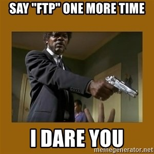 """say what one more time - Say """"FTP"""" one more time i dare you"""