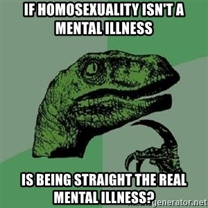 Philosoraptor - if homosexuality isn't a mental illness is being straight the real mental illness?