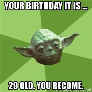 Advice Yoda Gives - Your birthday it is ... 29 OLD. You become.