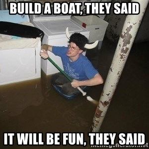 X they said,X they said - Build a boat, they said it will be fun, they said