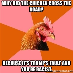 Anti Joke Chicken - Why did the chicken cross the road? Because it's Trump's fault and you're racist.