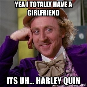 Willy Wonka - Yea i totally have a girlfriend its uh... Harley Quin