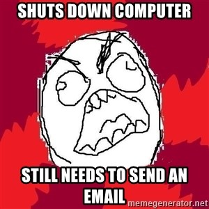 Rage FU - shuts down computer still needs to send an email