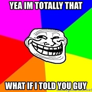 Trollface - Yea im totally that what if i told you guy