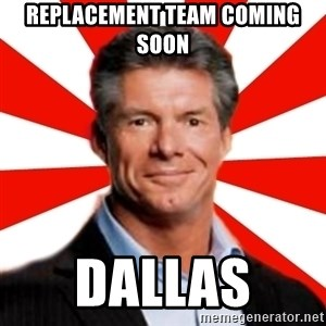 Vince McMahon Logic - Replacement team coming soon  Dallas